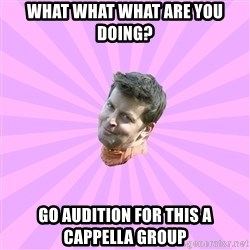 Sassy Gay Friend - What WHAT WHAT ARE YOU DOING? GO AUDITION FOR THIS A CAPPELLA GROUP