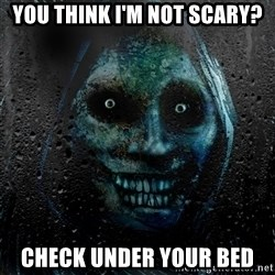 NEVER ALONE  - You think i'm not scary? Check under YOUR BED