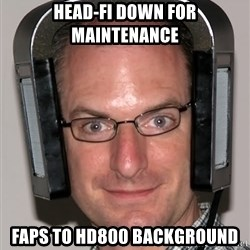 Typical Headfier - head-fi down for maintenance faps to hd800 background