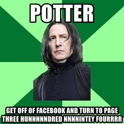 Proffessor Snape - potter get off of facebook and turn to page three hunnnnndred nnnnintey fourrrr
