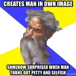 Advice God - creates man in own image somehow surprised when man turns out petty and selfish