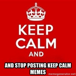 Keep Calm 3 - AND STOP POSTING KEEP CALM MEMES