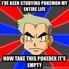Professor Oak - i've been studying pokemon my entire life now take this pokedex it's empty