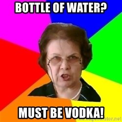 teacher - Bottle of water? MUST BE VODKA!