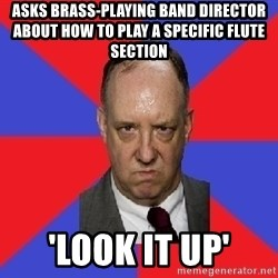 thee angry band director - Asks brass-playing band director about how to play a specific flute section 'look it up'