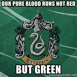 T_Slytherin - our pure blood runs not red but green