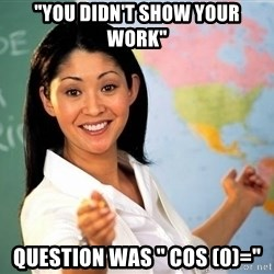 "Unhelpful High School Teacher - ""you didn't show your work"" question was "" cos (0)="""