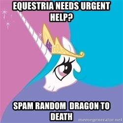 Celestia - equestria needs urgent help? spam random  dragon to death