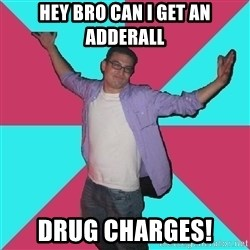 Douchebag Roommate - hey bro cAN i get an adderall drug charges!