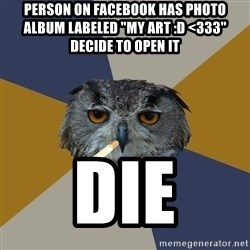 "Art Student Owl - PERSON ON FACEBOOK HAS PHOTO ALBUM LABELED ""MY ART :D <333"" DECIDE TO OPEN IT DIE"