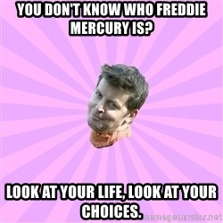 Sassy Gay Friend - You don't know who freddie mercury is? look at your life, look at your choices.