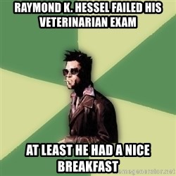 Tyler Durden - raymond k. hessel failed his veterinarian exam at least he had a nice breakfast