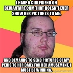 Butthurt Dweller - I have a girlfriend on Deviantart.com that doesn't ever show her pictures to me. and demands to send pictures of my penis to her daily for her amusement. I must be winning.