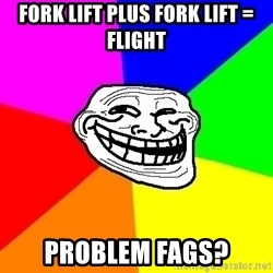 Trollface - Fork lift plus fork lift = flight problem fags?