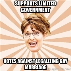 Typical Republican - supports limited government votes against legalizing gay marriage