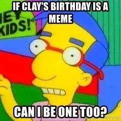 milhouse pirañas worry - IF CLAY'S BIRTHDAY IS A MEME CAN I BE ONE TOO?