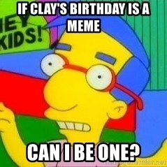milhouse pirañas worry - IF CLAY'S BIRTHDAY IS A MEME CAN I BE ONE?