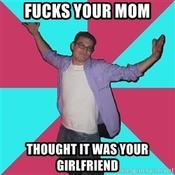 Douchebag Roommate - fucks your mom thought it was your girlfriend