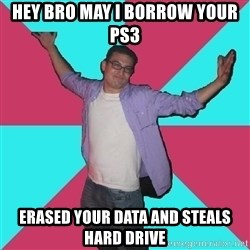 Douchebag Roommate - hey bro may i borrow your ps3 erased your data and steals hard drive
