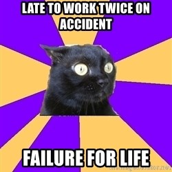Anxiety Cat - late to work twice on accident failure for life
