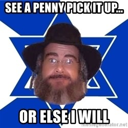 Advice Jew - see a penny pick it up... or else i will