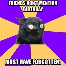 Anxiety Cat - FRIENDS DON'T MENTION BIRTHDAY MUST HAVE FORGOTTEN!