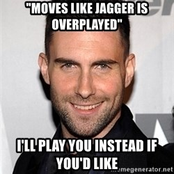 "Adam Levine - ""MOVES LIKE JAGGER IS OVERPLAYED"" I'LL PLAY YOU INSTEAD IF YOU'D LIKE"
