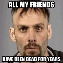 Seasoned Drug User - all my friends  have been dead for years