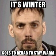 Seasoned Drug User - it's winter goes to rehab to stay warm