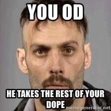 Seasoned Drug User - you od he takes the rest of your dope