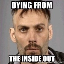 Seasoned Drug User - dying from  the inside out