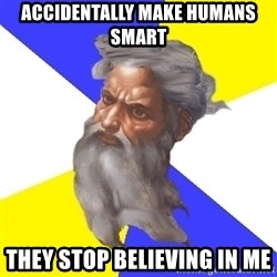 Advice God - accidentally make humans smart they stop believing in me
