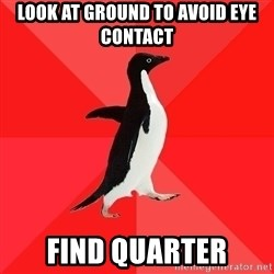 Socially Awesome Penguin - Look at ground to avoid eye contact Find Quarter