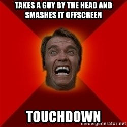 Angry Arnold - takes a guy by the head and smashes it offscreen touchdown