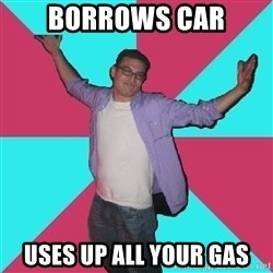 Douchebag Roommate - borrows car uses up all your gas