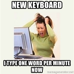Frustrating Internet User - NEW KEYBOARD I TYPE ONE WORD PER MINUTE NOW