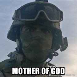 Aghast Soldier Guy - MOTHER OF GOD
