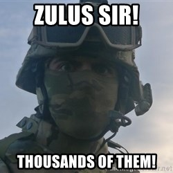 Aghast Soldier Guy - ZULUS SIR! THOUSANDS OF THEM!