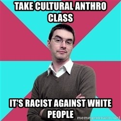 Privilege Denying Dude - TAKE CULTURAL ANTHRO CLASS IT'S RACIST AGAINST WHITE PEOPLE