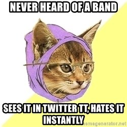 Hipster Cat - Never heard of a band sees it in twitter Tt, hates it instantly