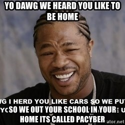 actual yo dawg - Yo dawg we heard you like to be home so we out your school in your home its called pacyber