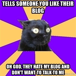 Anxiety Cat - tells someone you like their blog Oh god, they hate my blog and don't want to talk to me