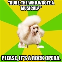 "Pretentious Theatre Kid Poodle - ""dude, The Who wrote a musical?"" Please, it's a rock opera."