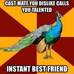 Thespian Peacock - Cast mate you dislike calls you talented Instant best friend