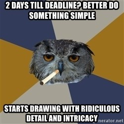 Art Student Owl - 2 days till deadline? better do something simple starts drawing with ridiculous detail and intricacy