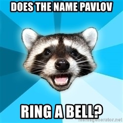 Lame Pun Coon - Does the name pavlov ring a bell?