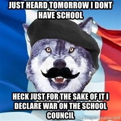 Monsieur Le Courage Wolf - just heard tomorrow i dont have school heck just for the sake of it i declare war on the school council