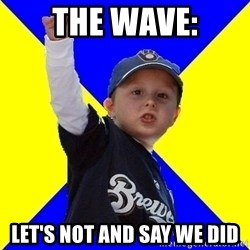 Brewers Kid - THE WAVE: LET'S NOT AND SAY WE DID
