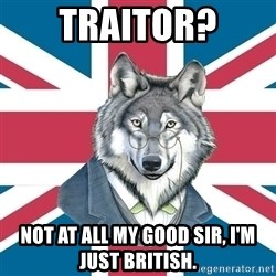 Sir Courage Wolf Esquire - Traitor? Not at all my good sir, I'm just british.
