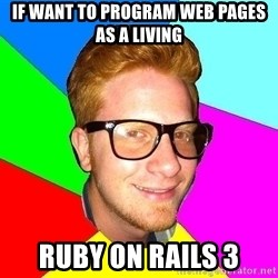 hipster sai - if want to program web pages as a living Ruby on Rails 3